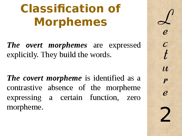 Classification of Morphemes The overt morphemes are expressed explicitly. They build the words. The covert morpheme