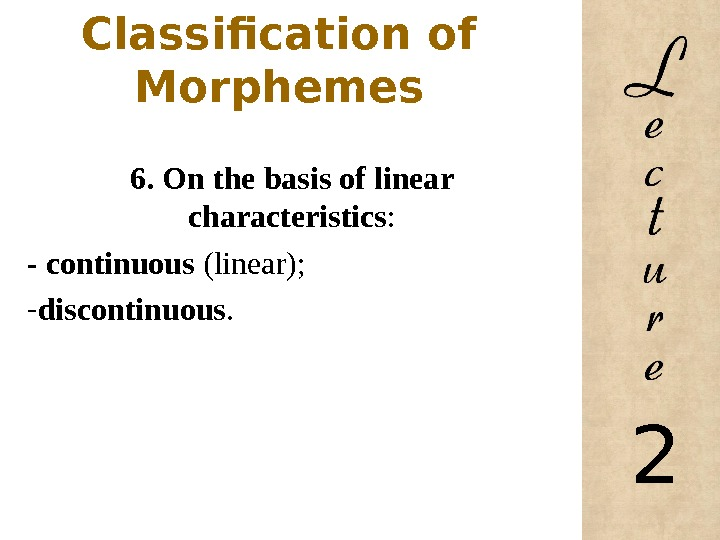 Classification of Morphemes 6. On the basis of linear characteristics : - continuous (linear);  -