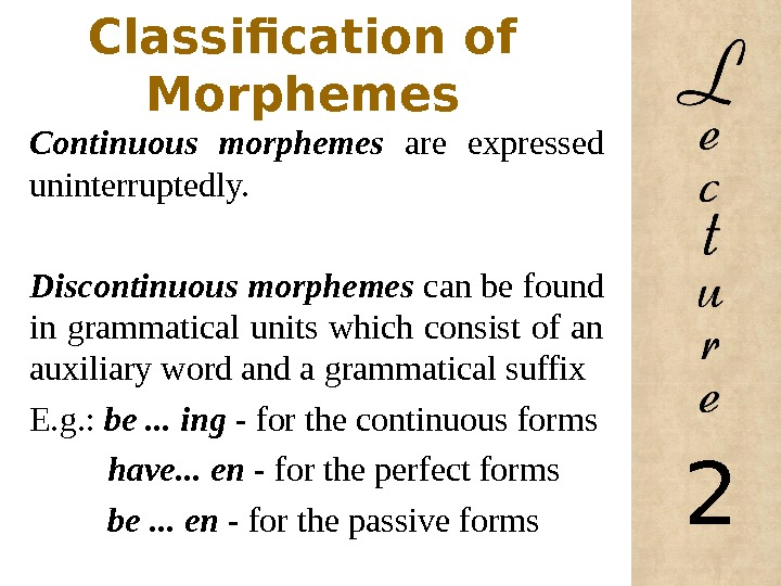 Classification of Morphemes Continuous morphemes are expressed uninterruptedly. Discontinuous morphemes can be found in grammatical units