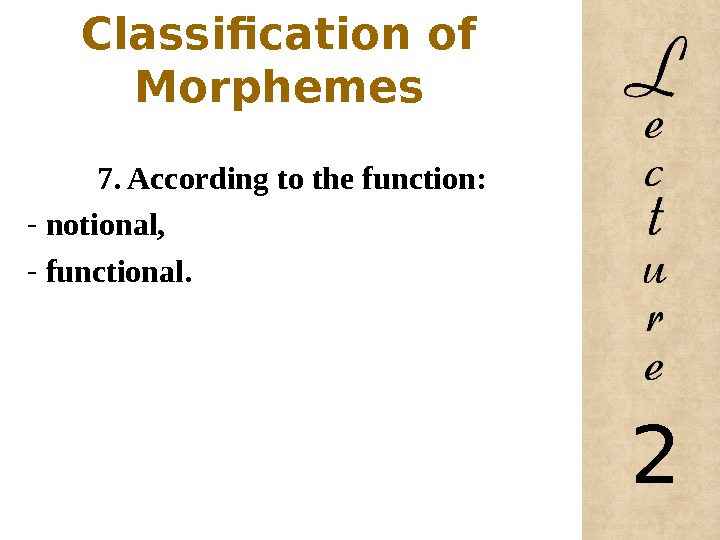 Classification of Morphemes 7. According to the function: -  notional,  -  functional.