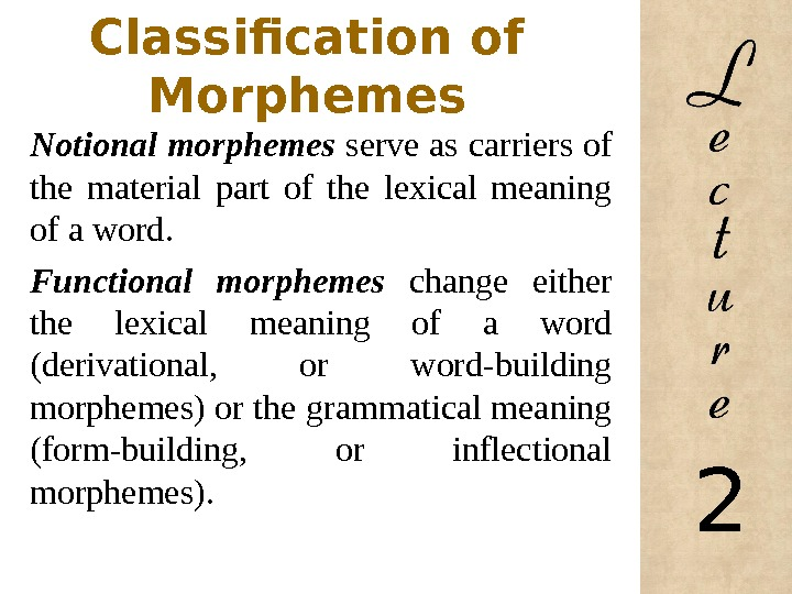 Classification of Morphemes Notional morphemes serve as carriers of the material part of the lexical meaning