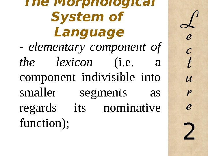 The Morphological System of Language - elementary component of the lexicon (i. e.  a component