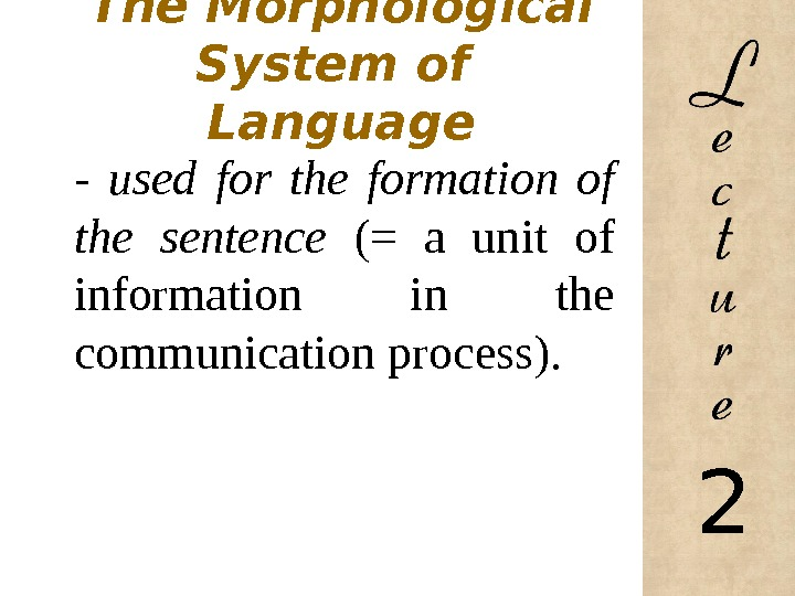 The Morphological System of Language - used for the formation of the sentence (= a unit