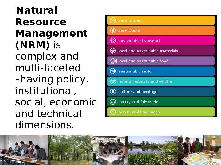 Natural Resource Management (NRM) is  complex and multi-faceted –having policy,  institutional,  social,