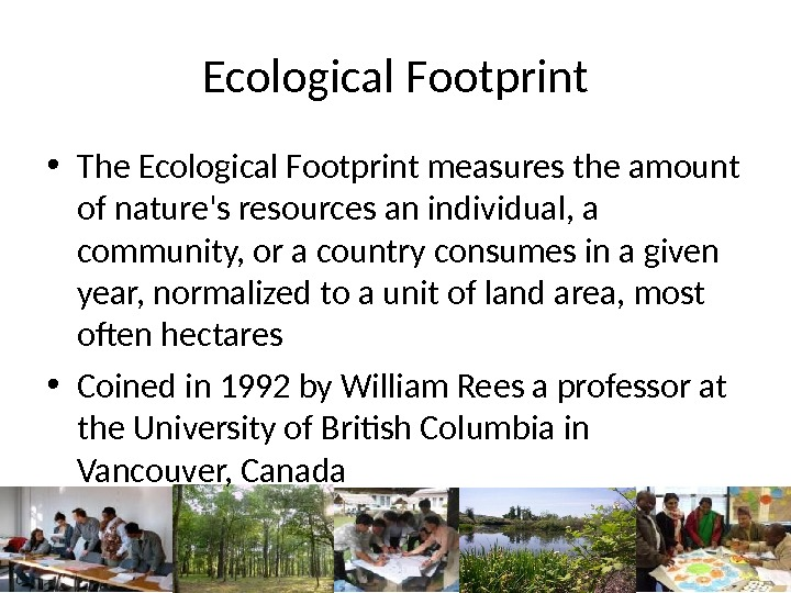 Ecological Footprint • The Ecological Footprint measures the amount of nature's resources an individual, a community,