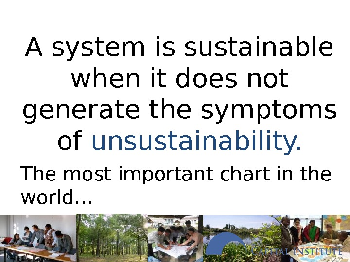 A system is sustainable when it does not generate the symptoms of unsustainability. The most important
