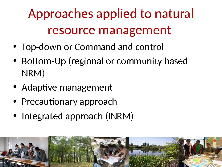 Approaches applied to natural resource management  • Top-down or Command control • Bottom-Up (regional or