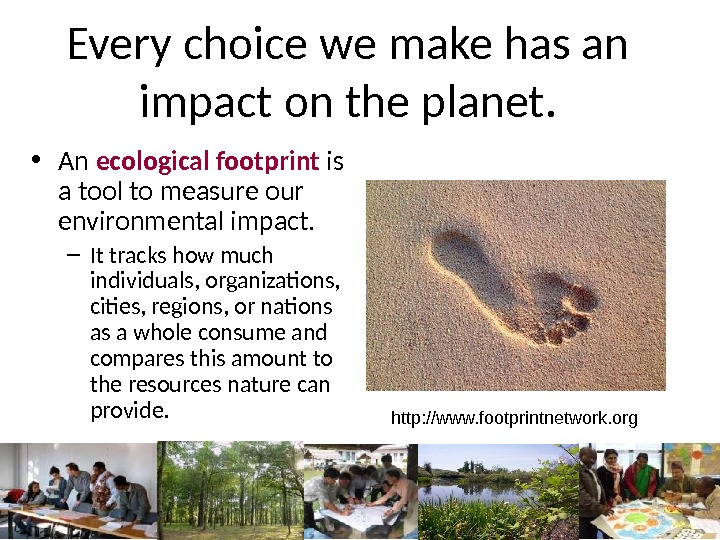 Every choice we make has an impact on the planet.  • An ecological footprint is