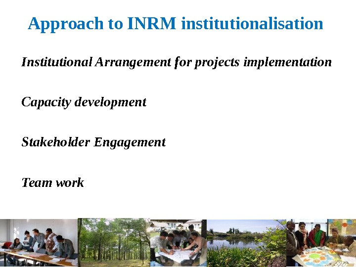 Approach to INRM institutionalisation Institutional Arrangement for projects implementation Capacity development Stakeholder Engagement Team work