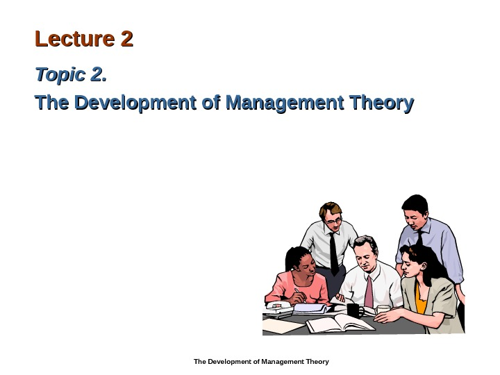 Lecture 22 Topic 22. .  The Development of Management Theory