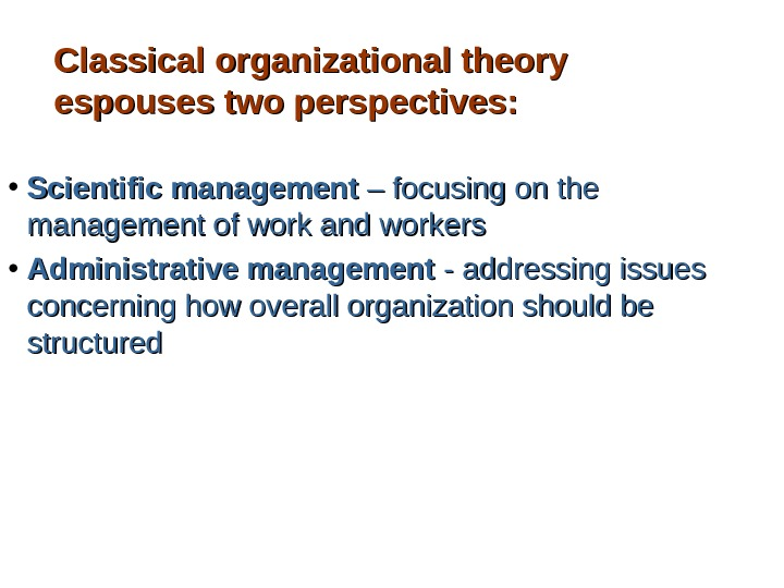 Classical organizational theory espouses two perspectives:  • Scientific management – focusing on the management of