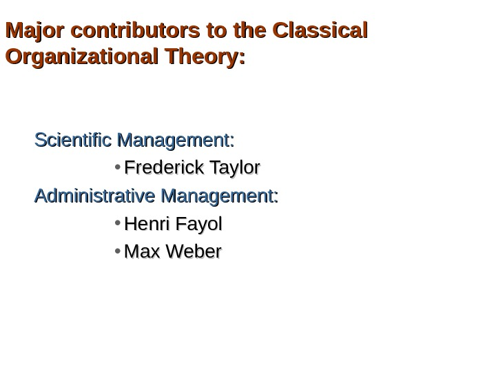 Major contributors to the Classical Organizational Theory: Scientific Management:  • Frederick Taylor Administrative Management: