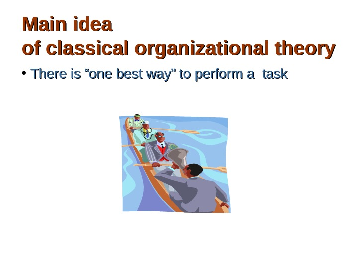 "Main idea of classical organizational theory • There is ""one best way"" to perform a task"