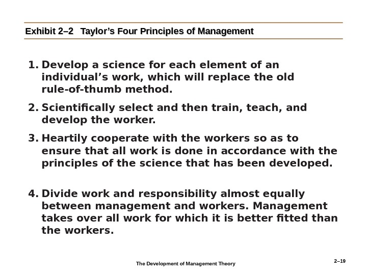 2– 19 Exhibit 2– 2 Taylor's Four Principles of Management 1. Develop a science for each