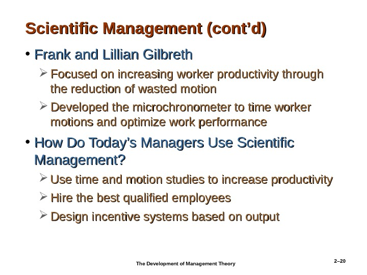 2– 20 Scientific Management (cont'd) • Frank and Lillian Gilbreth Focused on increasing worker productivity through
