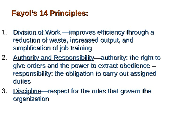 Fayol's 14 Principles: 1. 1. Division of Work —improves efficiency through a reduction of waste, increased