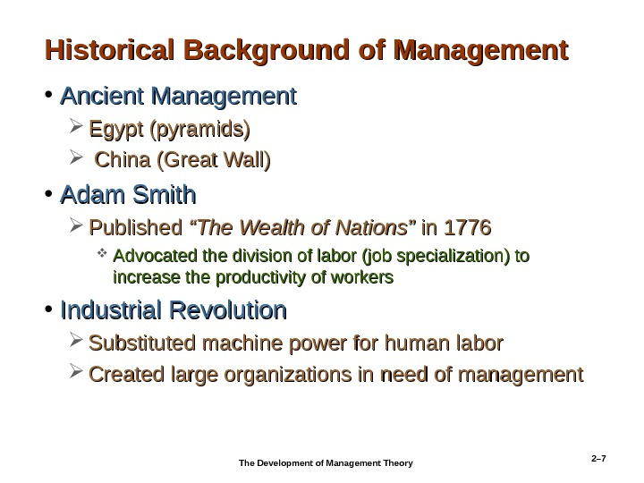 2– 7 Historical Background of Management • Ancient Management Egypt (pyramids) China (Great Wall) • Adam