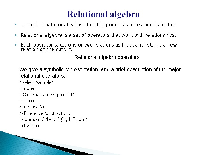 The relational model is based on the principles of relational algebra.  Relational algebra is