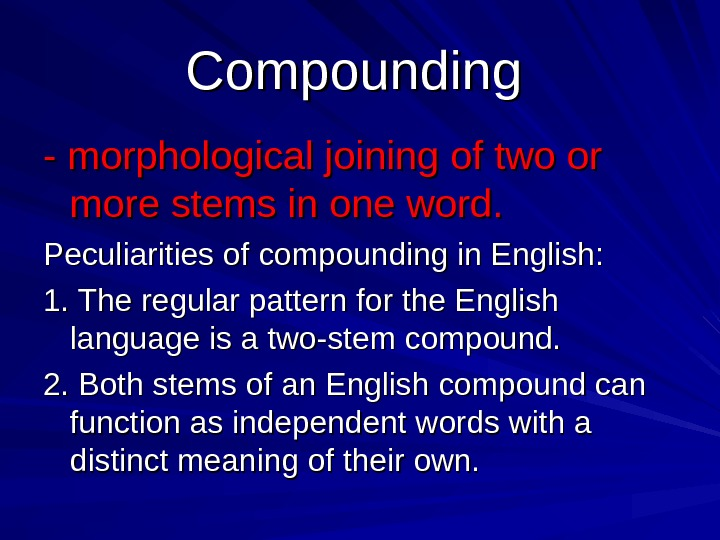 Compounding  - morphological joining of two or more stems in one word. Peculiarities