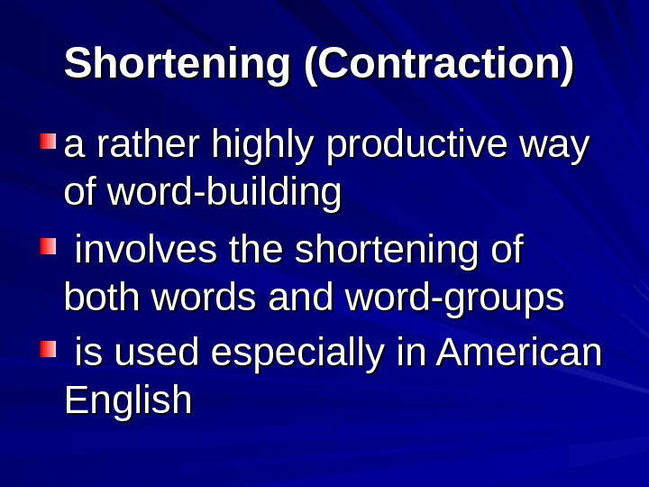Shortening (Contraction)  a rather highly productive way of word-building  involves the shortening