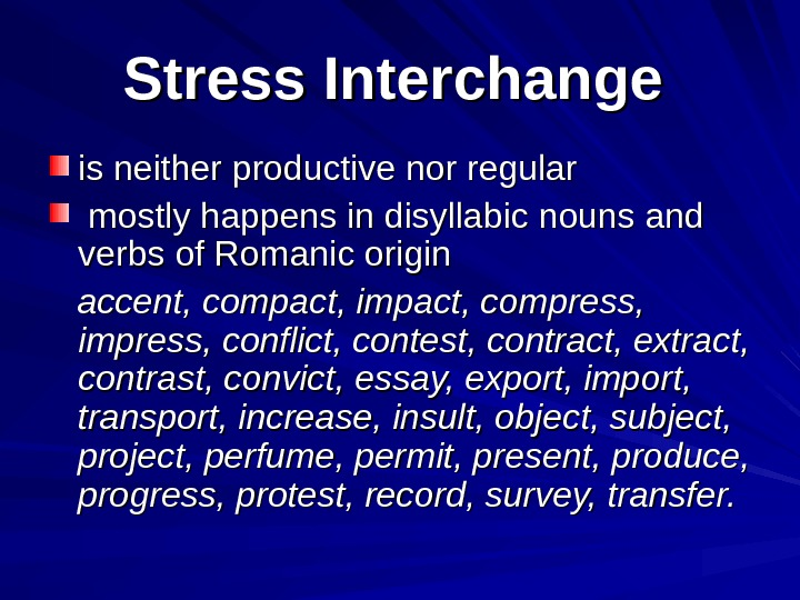 Stress Interchange  is neither productive nor regular  mostly happens in disyllabic nouns