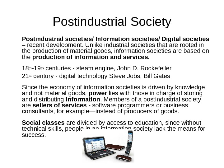 Postindustrial Society Postindustrial societies/ Information societies / D igital societies  – recent  development. Unlike