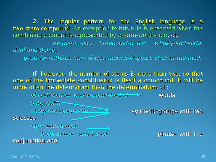 2.  T he regular pattern for the English language is a two-stem compound.  An