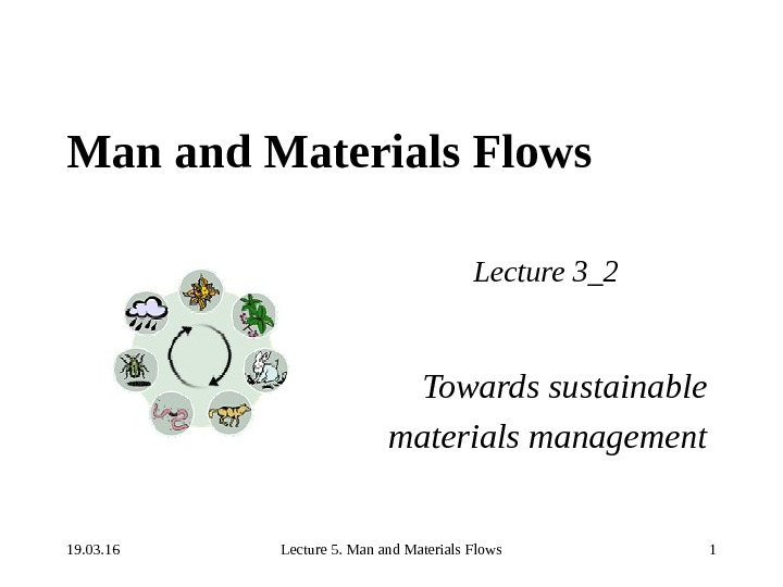 19. 03. 16 Lecture 5. Man and Materials Flows 1 Man and Materials Flows