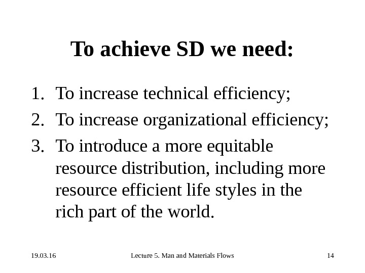 19. 03. 16 Lecture 5. Man and Materials Flows 14 To achieve SD we need: 1.