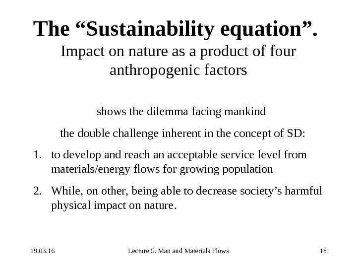 "19. 03. 16 Lecture 5. Man and Materials Flows 18 The ""Sustainability equation"".  Impact on"