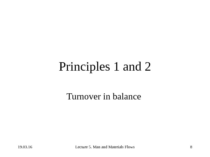 19. 03. 16 Lecture 5. Man and Materials Flows 8 Principles 1 and 2 Turnover in