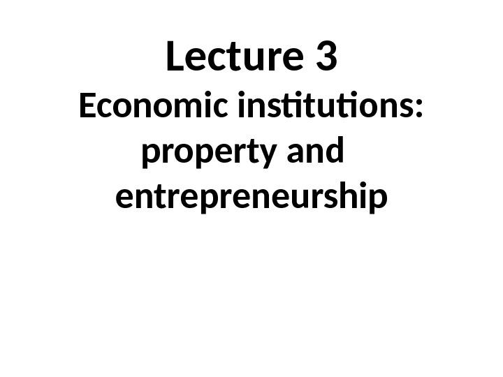 Lecture 3 Economic institutions:  property and  entrepreneurship