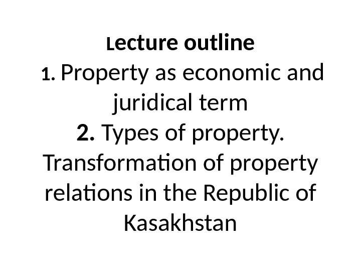 L ecture outline 1.  Property as economic and juridical term 2.  Types of property.