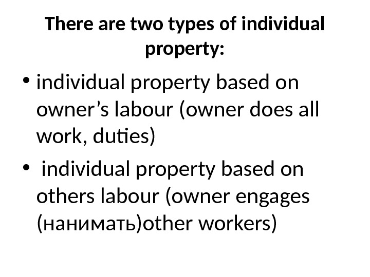 There are two types of individual property:  • individual property based on owner's labour (owner