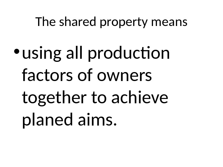 The shared property means • using all production factors of owners together to achieve planed aims.