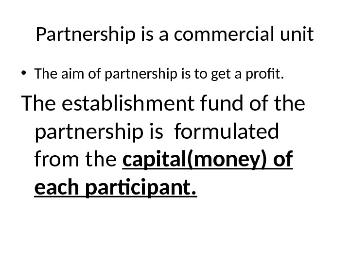 Partnership is a commercial unit • The aim of partnership is to get a profit.