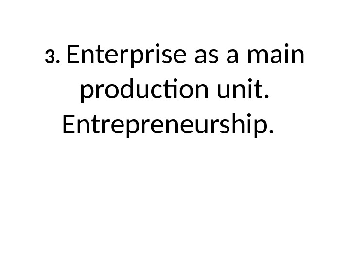 3.  Enterprise as a main production unit.  Entrepreneurship.