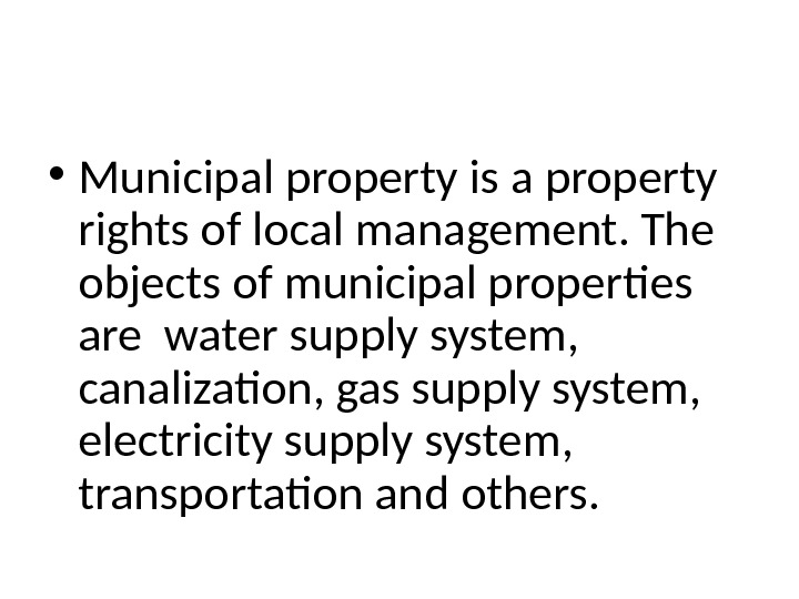 • Municipal property is a property rights of local management. The objects of municipal properties