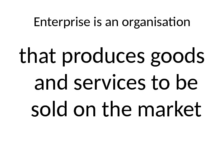Enterprise is an organisation that produces goods and services to be sold on the market