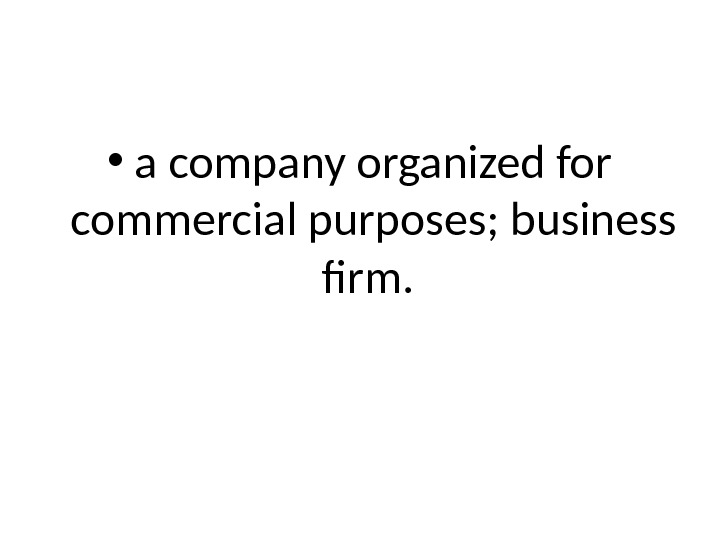 • a company organized for commercial purposes; business firm.