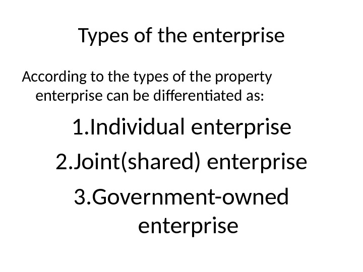 Types of the enterprise According to the types of the property enterprise can be differentiated as:
