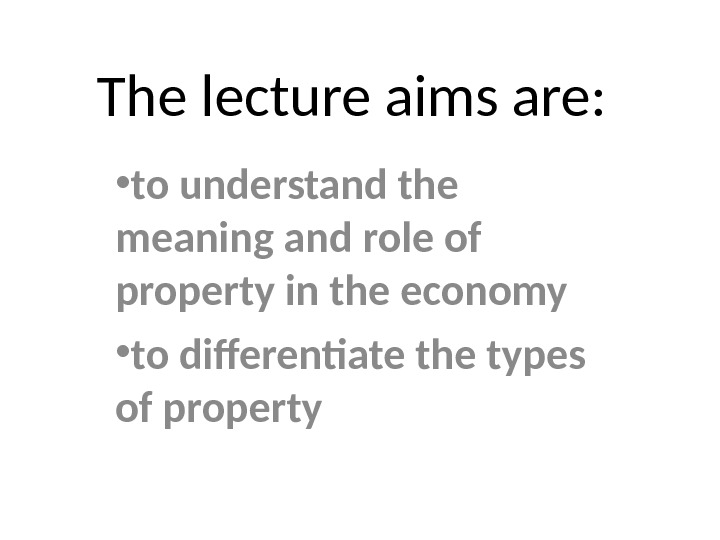 The lecture aims are: • to understand the meaning and role of property in the economy