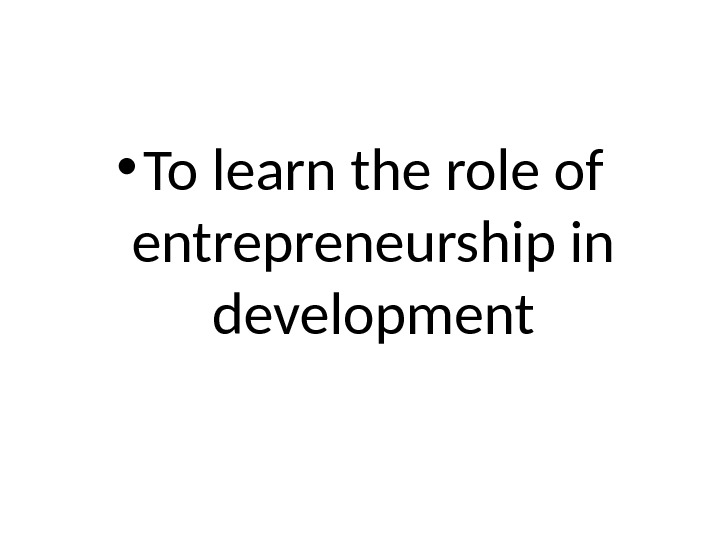 • To learn the role of entrepreneurship in development