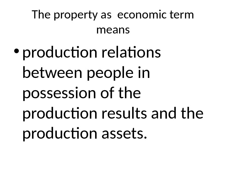 The property as economic term means • production relations between people in possession of the production