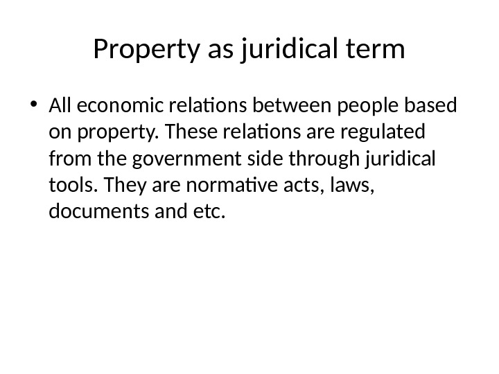 Property as juridical term • All economic relations between people based on property. These relations are