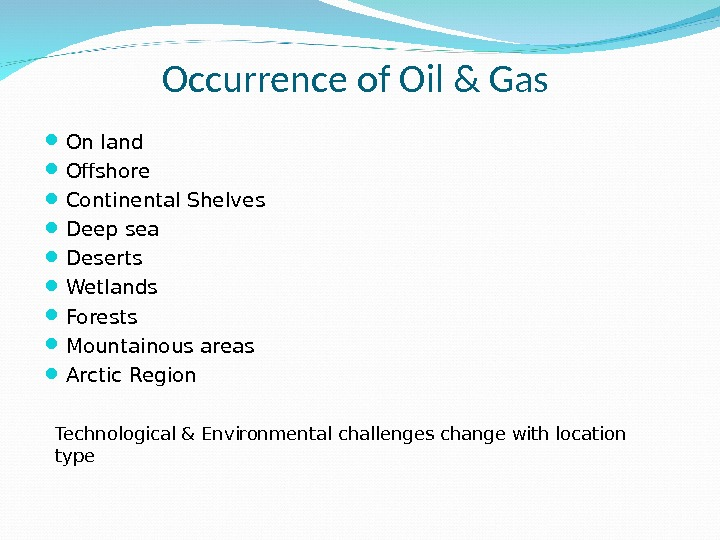 Occurrence of Oil & Gas  On land Ofshore Continental Shelves Deep sea Deserts Wetlands Forests