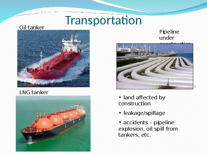 Transportation •  land afected by construction •  leakage/spillage •  accidents – pipeline explosion,