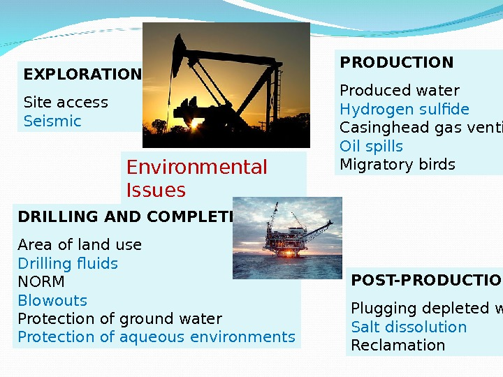 Environmental Issues. EXPLORATION Site access Seismic PRODUCTION Produced water Hydrogen sulfide Casinghead gas venting Oil spills