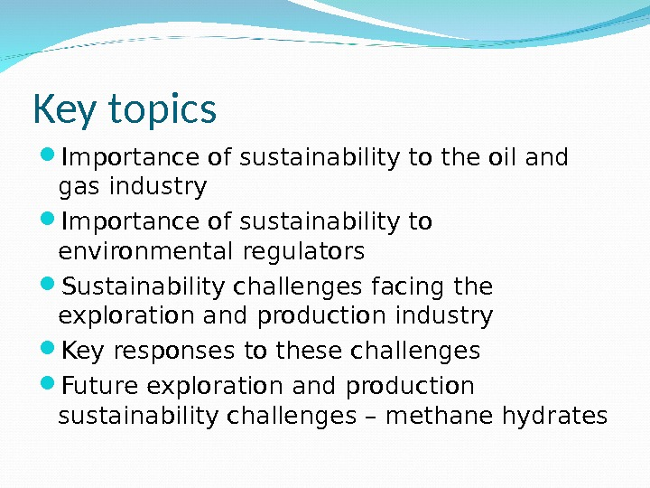 Key topics Importance of sustainability to the oil and gas industry Importance of sustainability to environmental