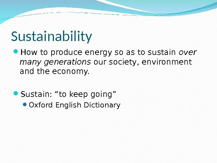 Sustainability How to produce energy so as to sustain over many generations our society, environment and